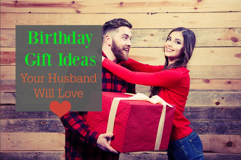 Birthday Gift Ideas Your Husband Will Love
